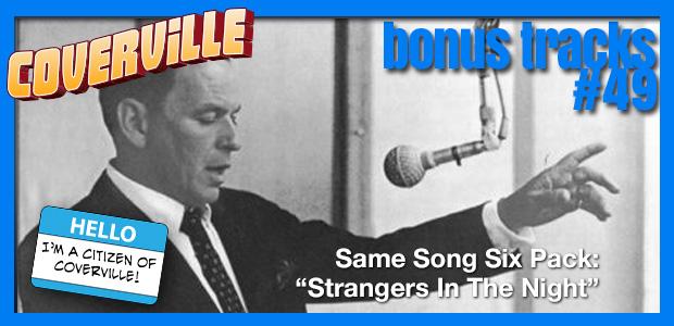 Bonus Track  49: Same Song Six-Pack: Strangers In The Night